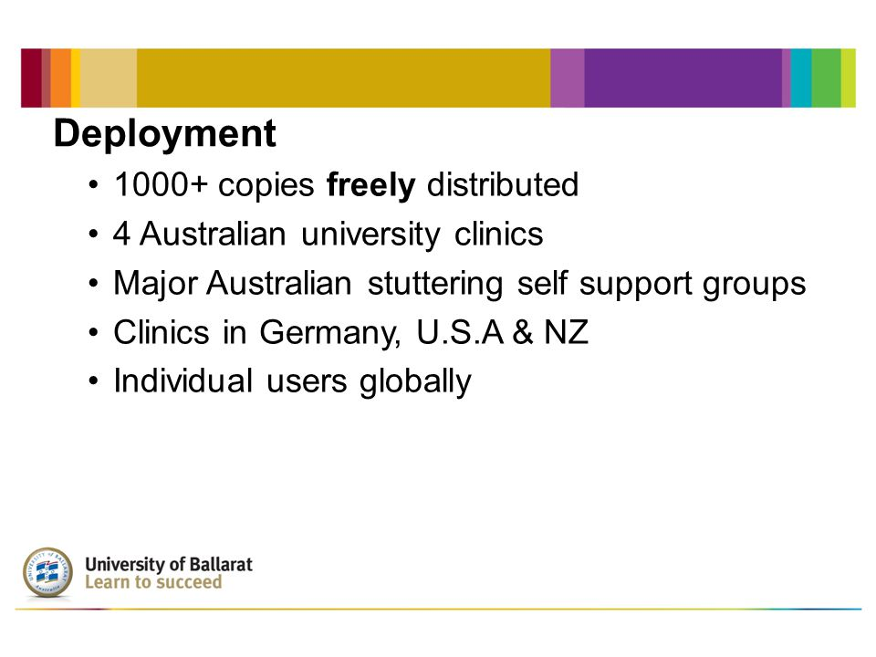 Deployment 1000+ copies freely distributed 4 Australian university clinics Major Australian stuttering self support groups Clinics in Germany, U.S.A & NZ Individual users globally