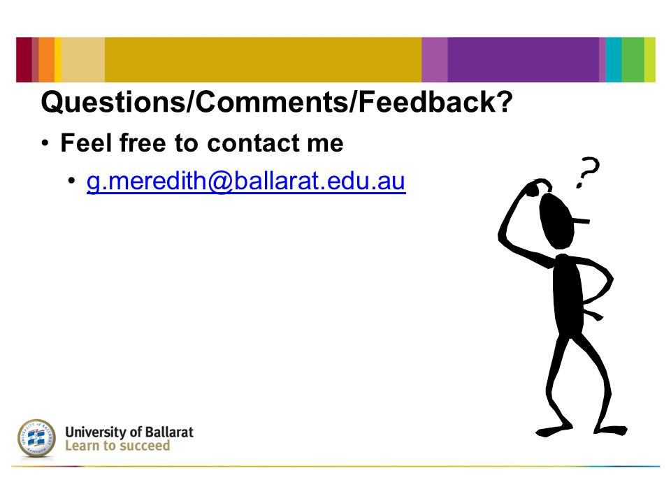 Questions/Comments/Feedback Feel free to contact me g.meredith@ballarat.edu.au