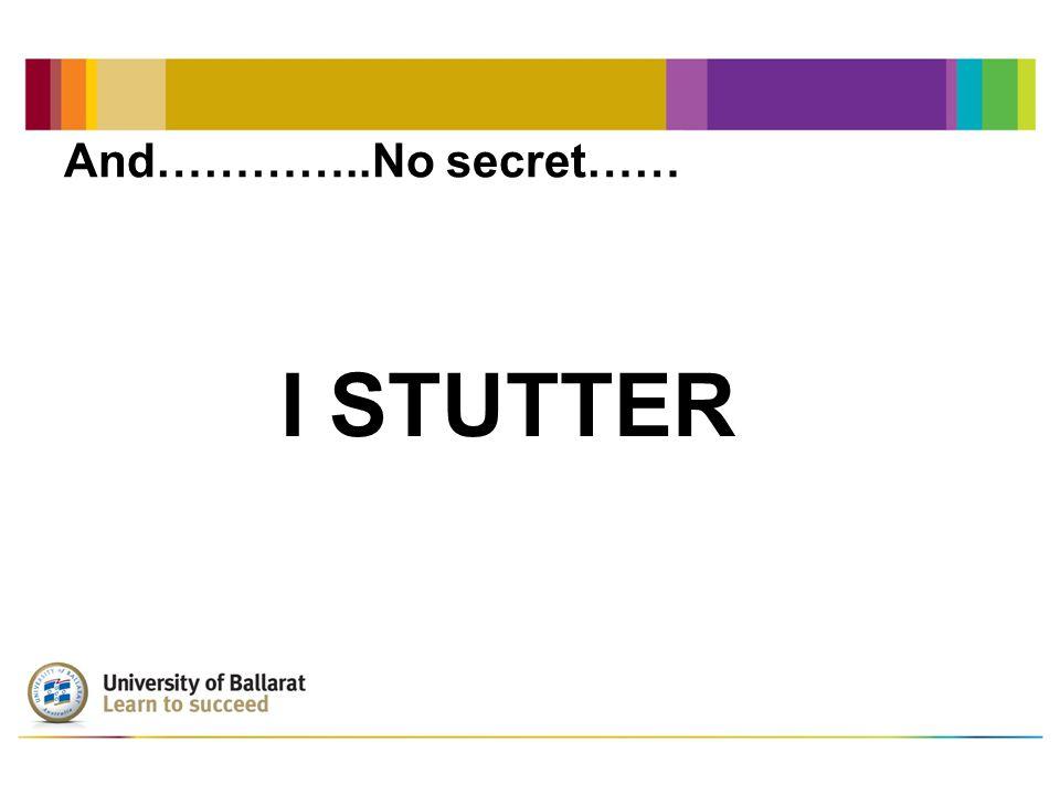 And…………..No secret…… I STUTTER