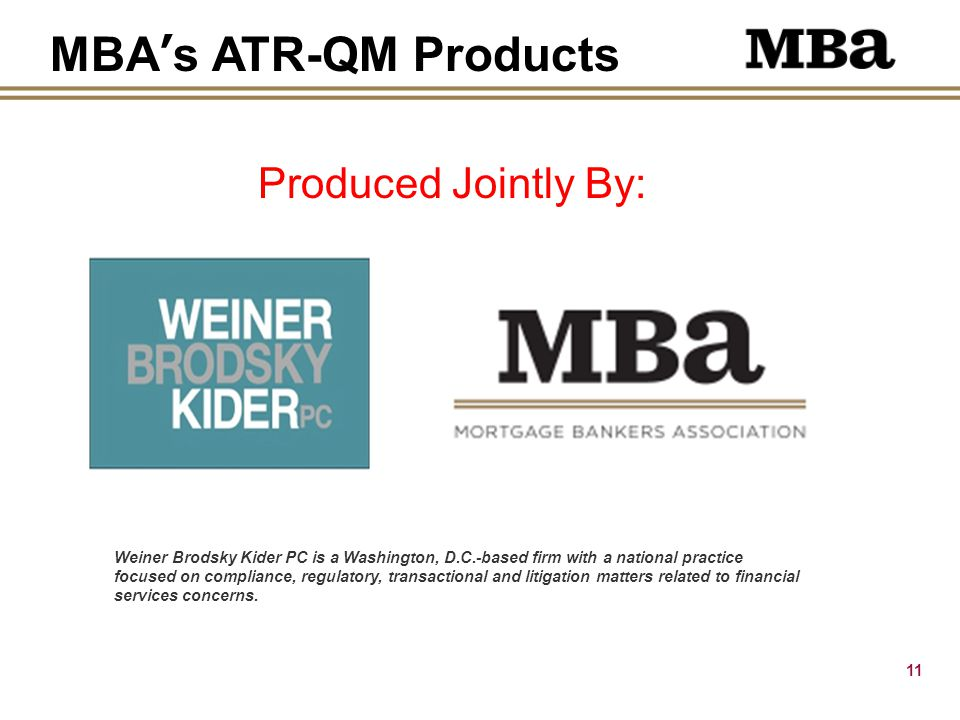 11 Produced Jointly By: MBA's ATR-QM Products Weiner Brodsky Kider PC is a Washington, D.C.-based firm with a national practice focused on compliance, regulatory, transactional and litigation matters related to financial services concerns.