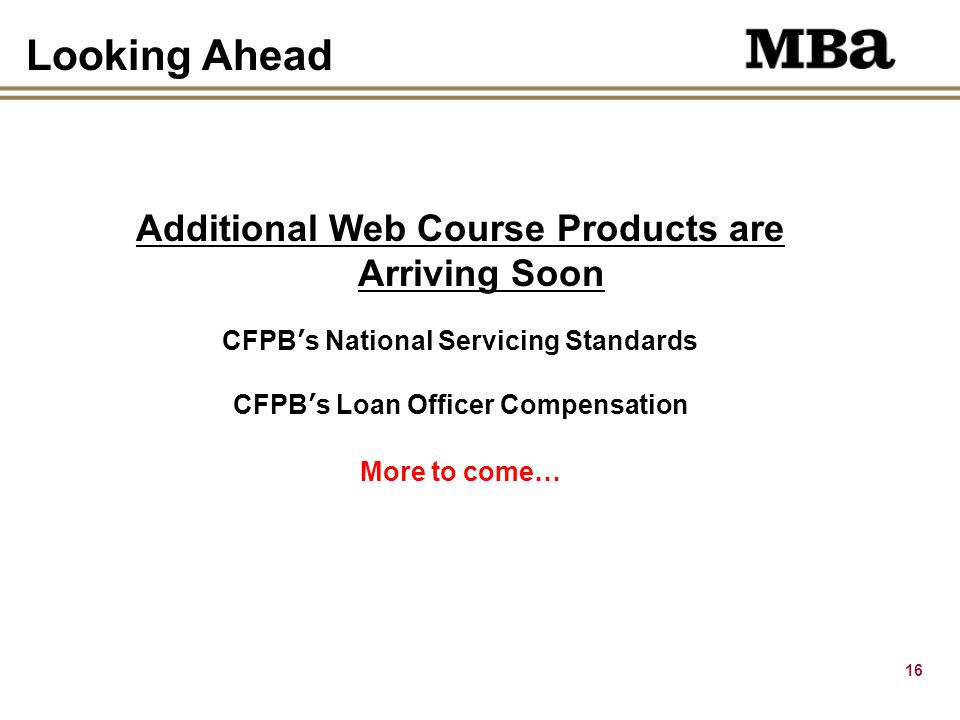 16 Looking Ahead Additional Web Course Products are Arriving Soon CFPB's National Servicing Standards CFPB's Loan Officer Compensation More to come…