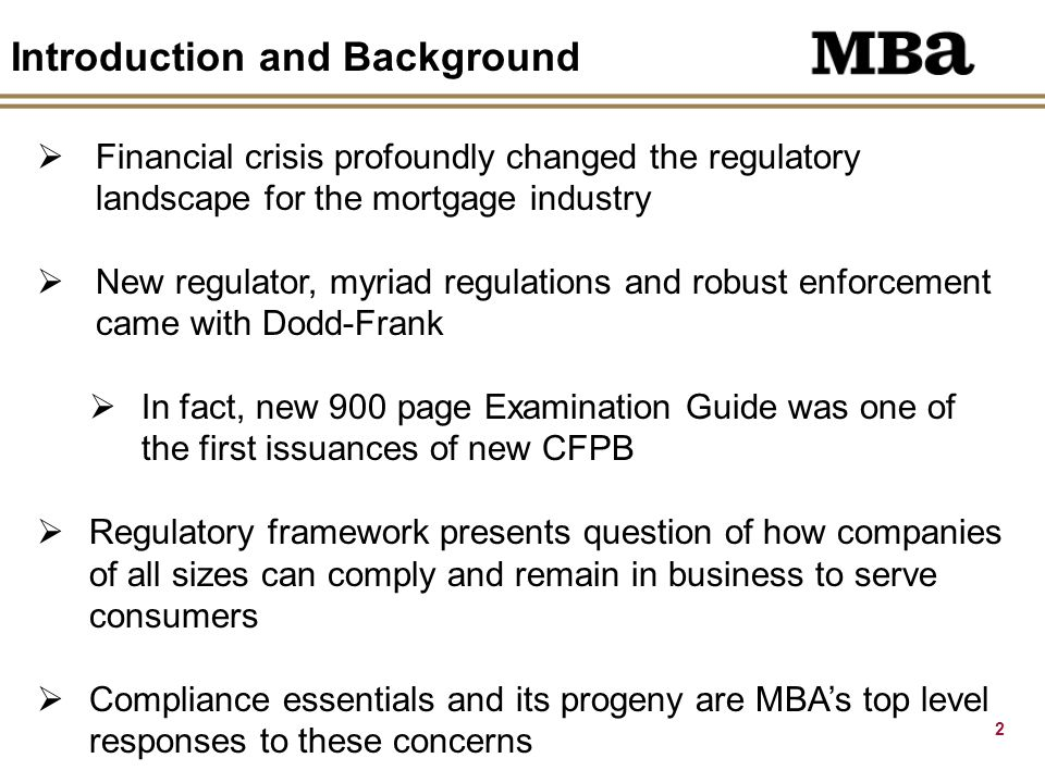 2 Introduction and Background  Financial crisis profoundly changed the regulatory landscape for the mortgage industry  New regulator, myriad regulations and robust enforcement came with Dodd-Frank  In fact, new 900 page Examination Guide was one of the first issuances of new CFPB  Regulatory framework presents question of how companies of all sizes can comply and remain in business to serve consumers  Compliance essentials and its progeny are MBA's top level responses to these concerns