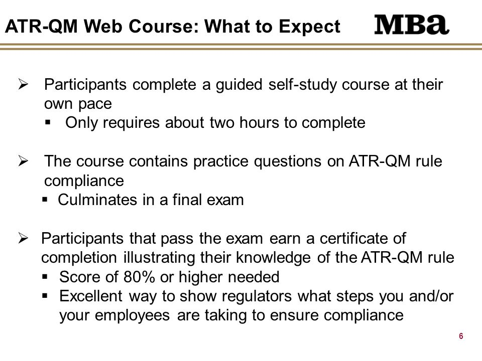 6 ATR-QM Web Course: What to Expect  Participants complete a guided self-study course at their own pace  Only requires about two hours to complete  The course contains practice questions on ATR-QM rule compliance  Culminates in a final exam  Participants that pass the exam earn a certificate of completion illustrating their knowledge of the ATR-QM rule  Score of 80% or higher needed  Excellent way to show regulators what steps you and/or your employees are taking to ensure compliance