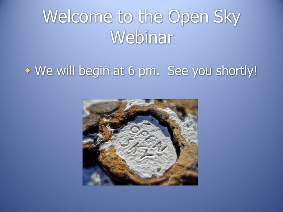 Welcome to the Open Sky Webinar  We will begin at 6 pm. See you shortly!