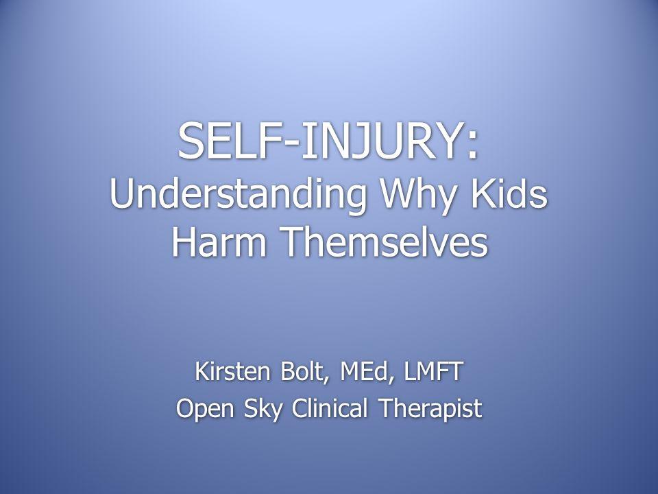 SELF-INJURY: Understanding Why Kids Harm Themselves Kirsten Bolt, MEd, LMFT Open Sky Clinical Therapist Kirsten Bolt, MEd, LMFT Open Sky Clinical Therapist
