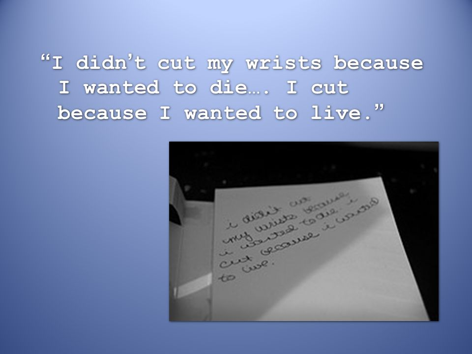 """""""I didn't cut my wrists because I wanted to die…. I cut because I wanted to live."""""""