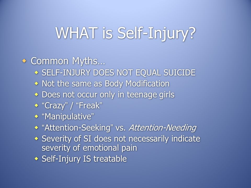 WHAT is Self-Injury?  Common Myths…  SELF-INJURY DOES NOT EQUAL SUICIDE  Not the same as Body Modification  Does not occur only in teenage girls 