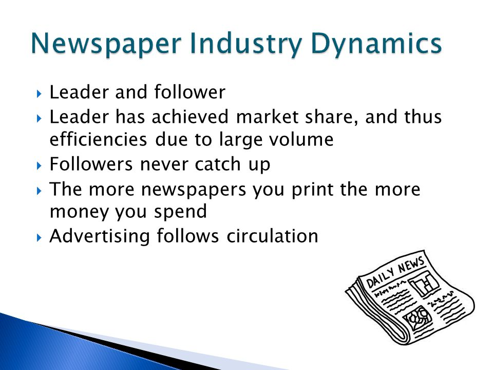  Leader and follower  Leader has achieved market share, and thus efficiencies due to large volume  Followers never catch up  The more newspapers you print the more money you spend  Advertising follows circulation