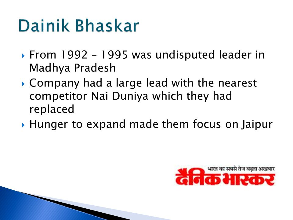  From 1992 – 1995 was undisputed leader in Madhya Pradesh  Company had a large lead with the nearest competitor Nai Duniya which they had replaced  Hunger to expand made them focus on Jaipur