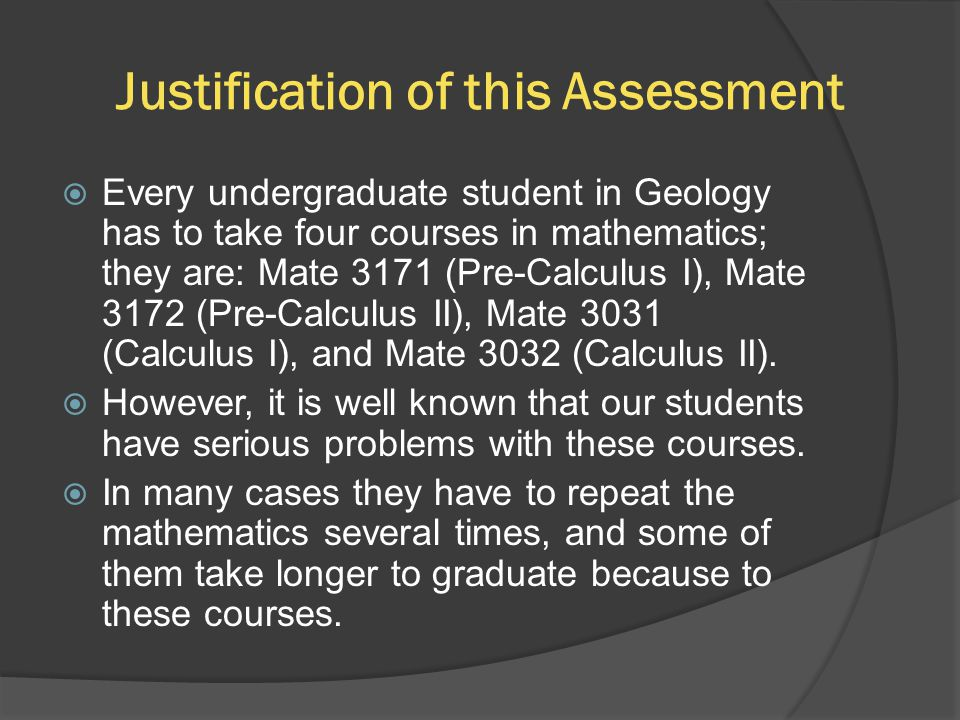 Justification of this Assessment  Every undergraduate student in Geology has to take four courses in mathematics; they are: Mate 3171 (Pre-Calculus I), Mate 3172 (Pre-Calculus II), Mate 3031 (Calculus I), and Mate 3032 (Calculus II).