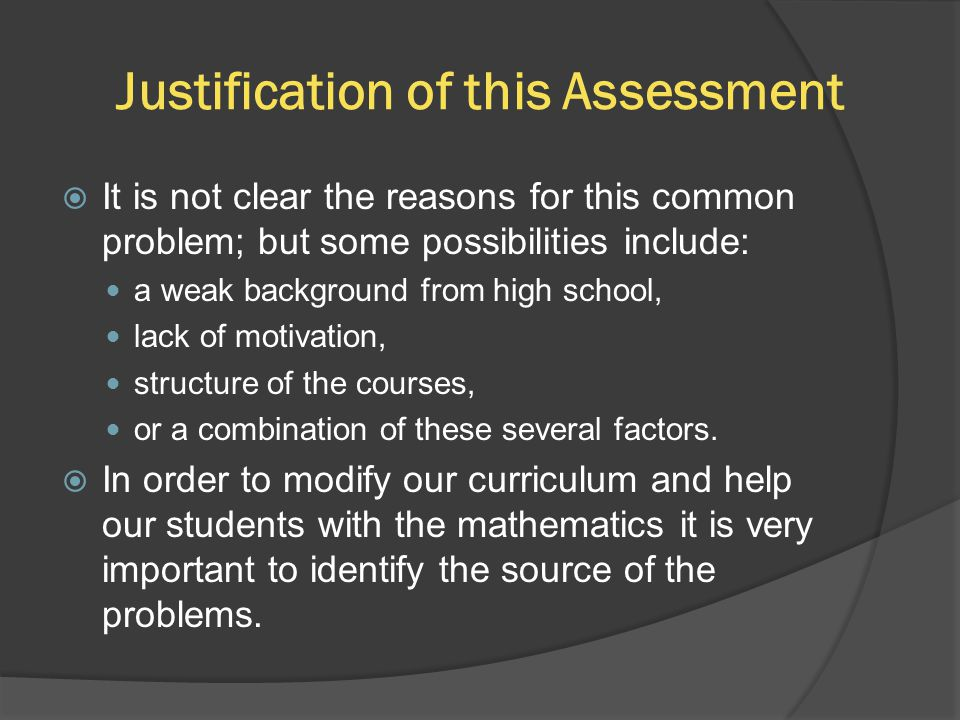 Justification of this Assessment  It is not clear the reasons for this common problem; but some possibilities include: a weak background from high school, lack of motivation, structure of the courses, or a combination of these several factors.