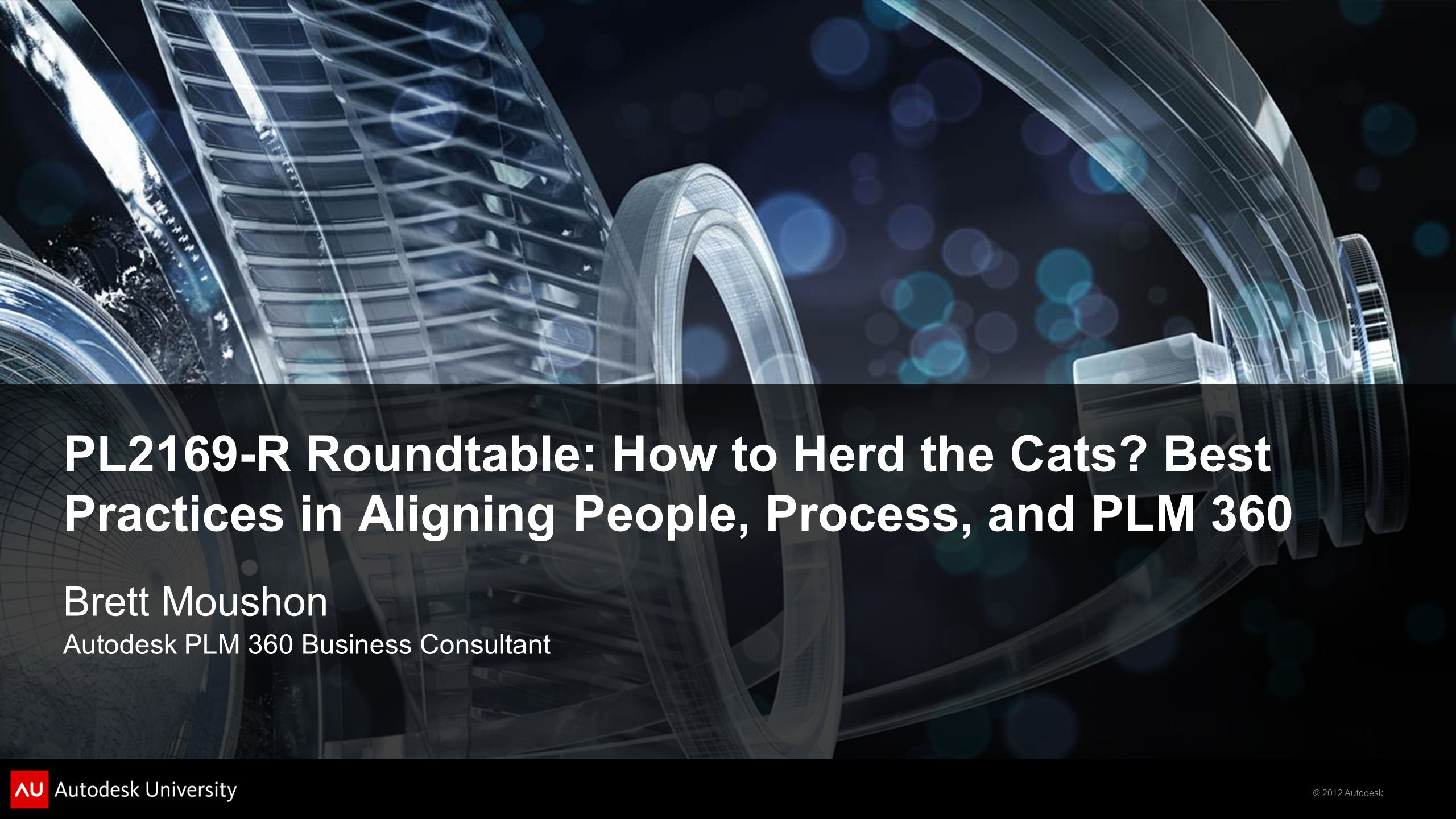 © 2012 Autodesk PL2169-R Roundtable: How to Herd the Cats.