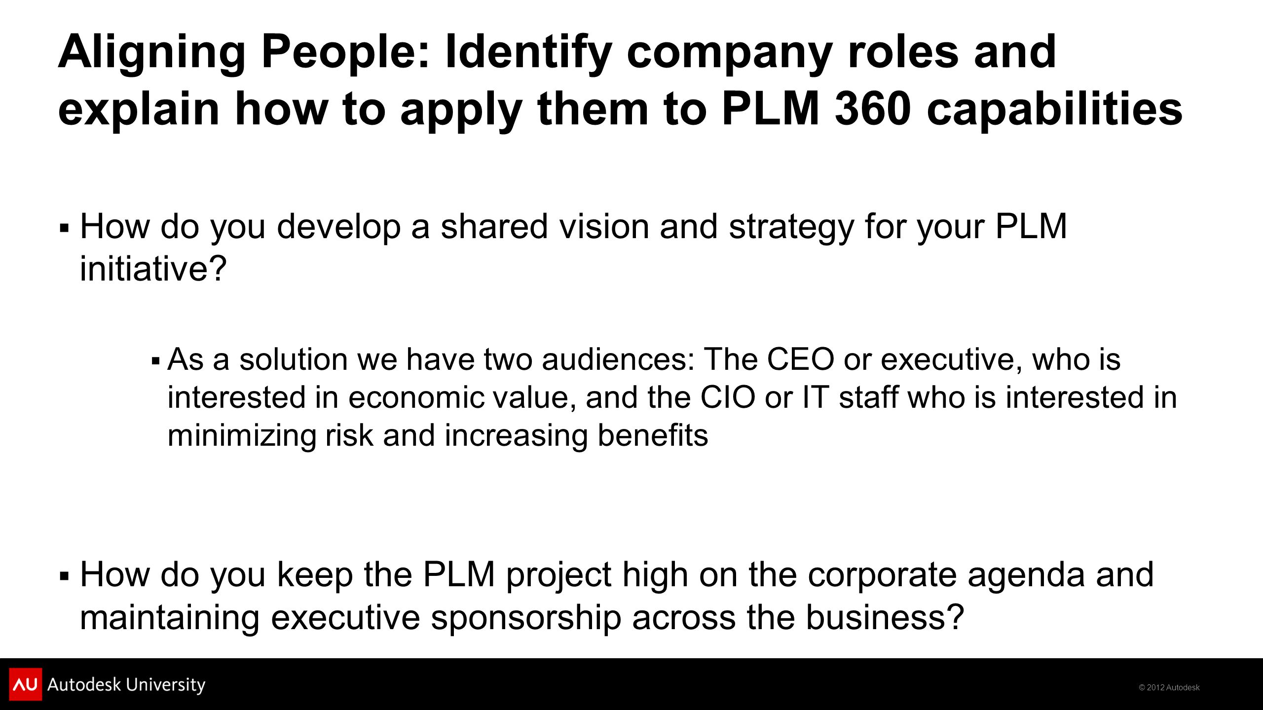 © 2012 Autodesk Aligning People: Identify company roles and explain how to apply them to PLM 360 capabilities  How do you develop a shared vision and strategy for your PLM initiative.