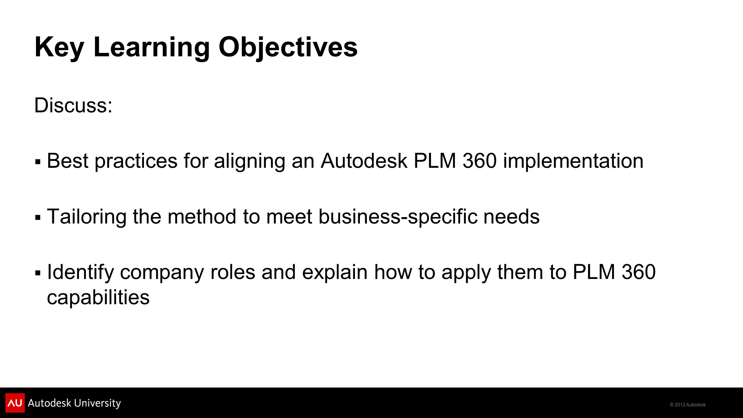 © 2012 Autodesk Key Learning Objectives Discuss:  Best practices for aligning an Autodesk PLM 360 implementation  Tailoring the method to meet business-specific needs  Identify company roles and explain how to apply them to PLM 360 capabilities