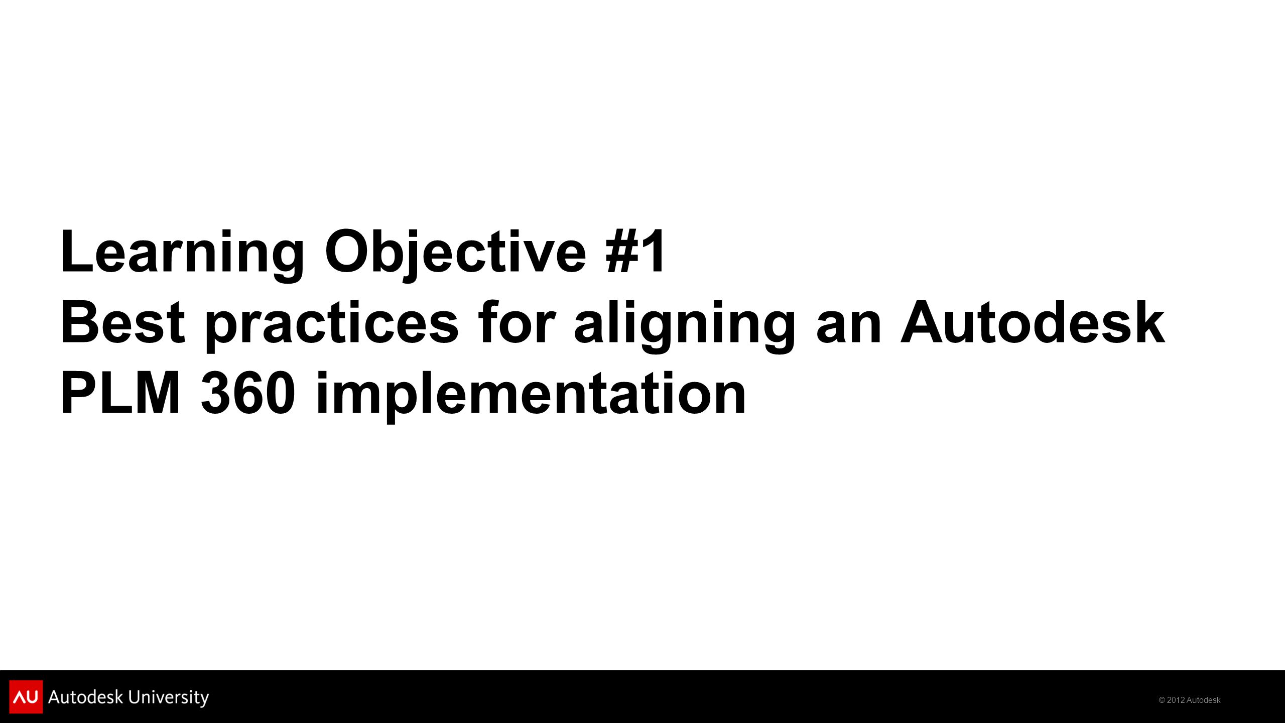 © 2012 Autodesk Learning Objective #1 Best practices for aligning an Autodesk PLM 360 implementation