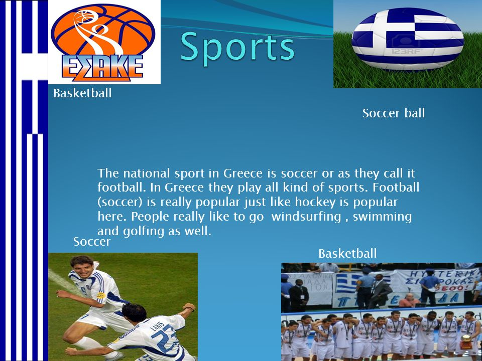 Basketball Soccer ball Soccer Basketball The national sport in Greece is soccer or as they call it football. In Greece they play all kind of sports. F