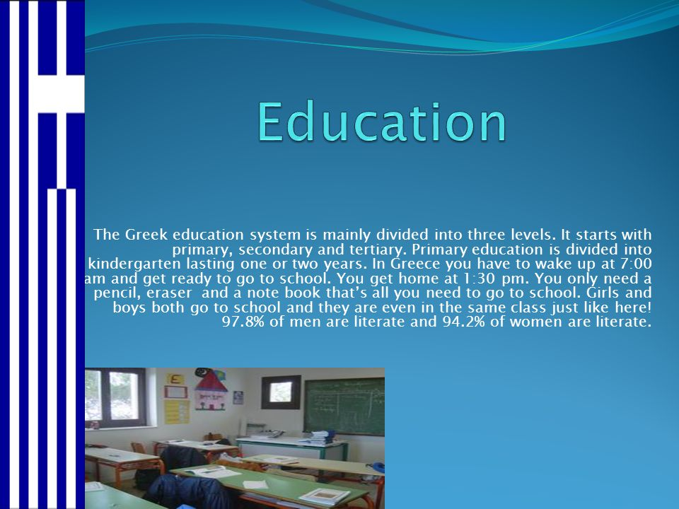The Greek education system is mainly divided into three levels. It starts with primary, secondary and tertiary. Primary education is divided into kind
