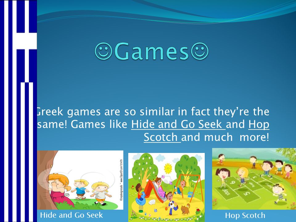 Greek games are so similar in fact they're the same! Games like Hide and Go Seek and Hop Scotch and much more! Hide and Go Seek Hop Scotch