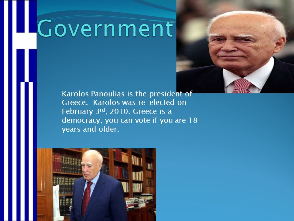 Karolos Panoulias is the president of Greece. Karolos was re-elected on February 3 rd, 2010. Greece is a democracy, you can vote if you are 18 years a