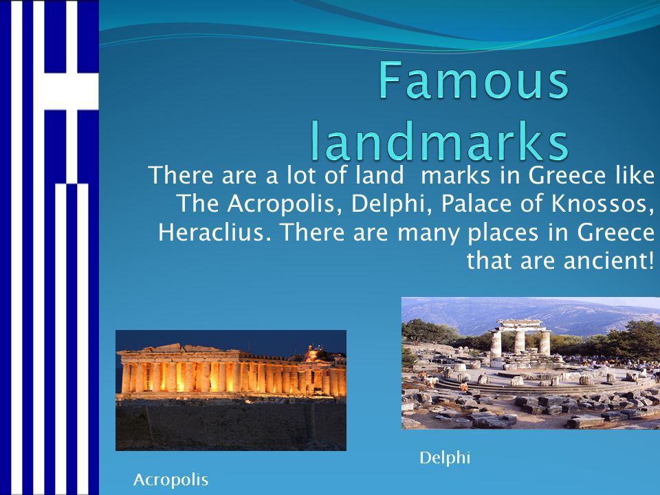 There are a lot of land marks in Greece like The Acropolis, Delphi, Palace of Knossos, Heraclius. There are many places in Greece that are ancient! Ac