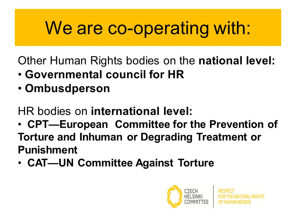 We are co-operating with: Other Human Rights bodies on the national level: Governmental council for HR Ombusdperson HR bodies on international level: CPT—European Committee for the Prevention of Torture and Inhuman or Degrading Treatment or Punishment CAT—UN Committee Against Torture