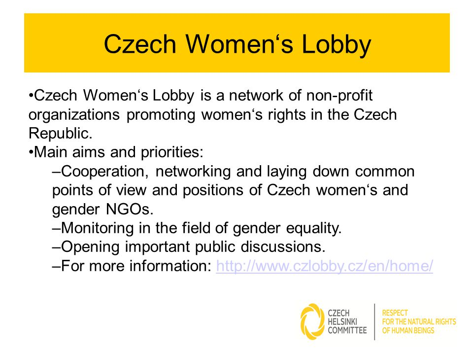 Czech Women's Lobby is a network of non-profit organizations promoting women's rights in the Czech Republic. Main aims and priorities: –Cooperation, n
