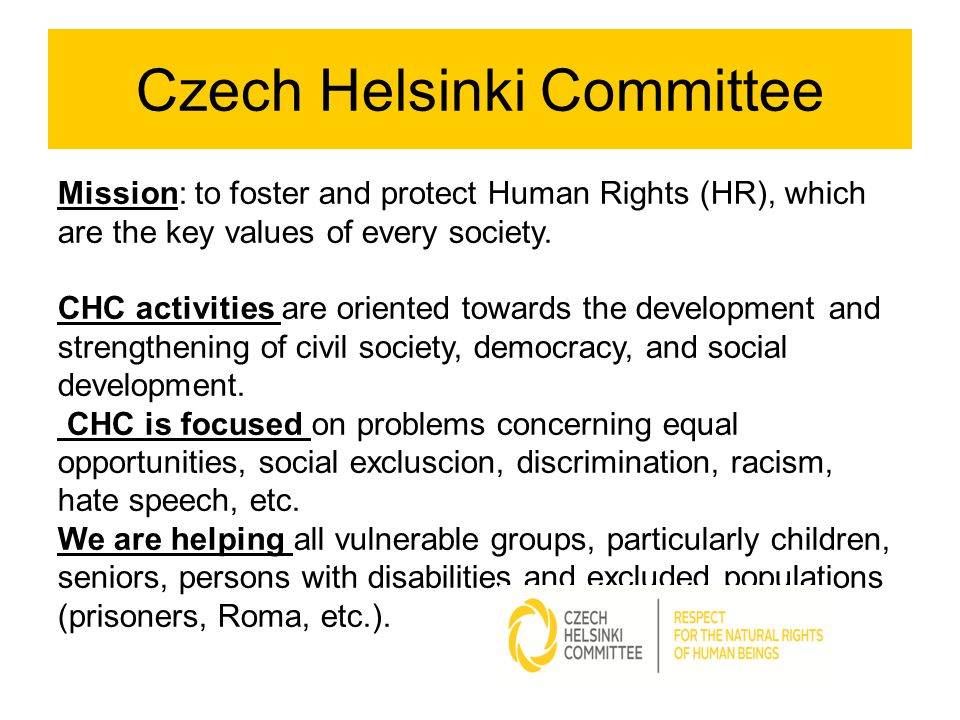 Czech Helsinki Committee Mission: to foster and protect Human Rights (HR), which are the key values of every society.