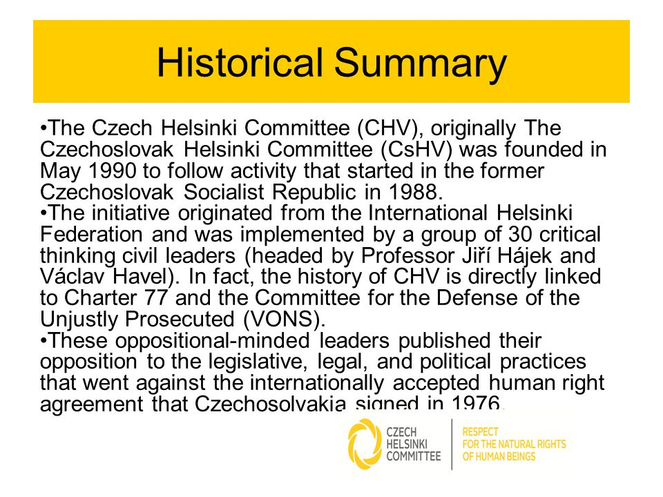 Historical Summary The Czech Helsinki Committee (CHV), originally The Czechoslovak Helsinki Committee (CsHV) was founded in May 1990 to follow activit