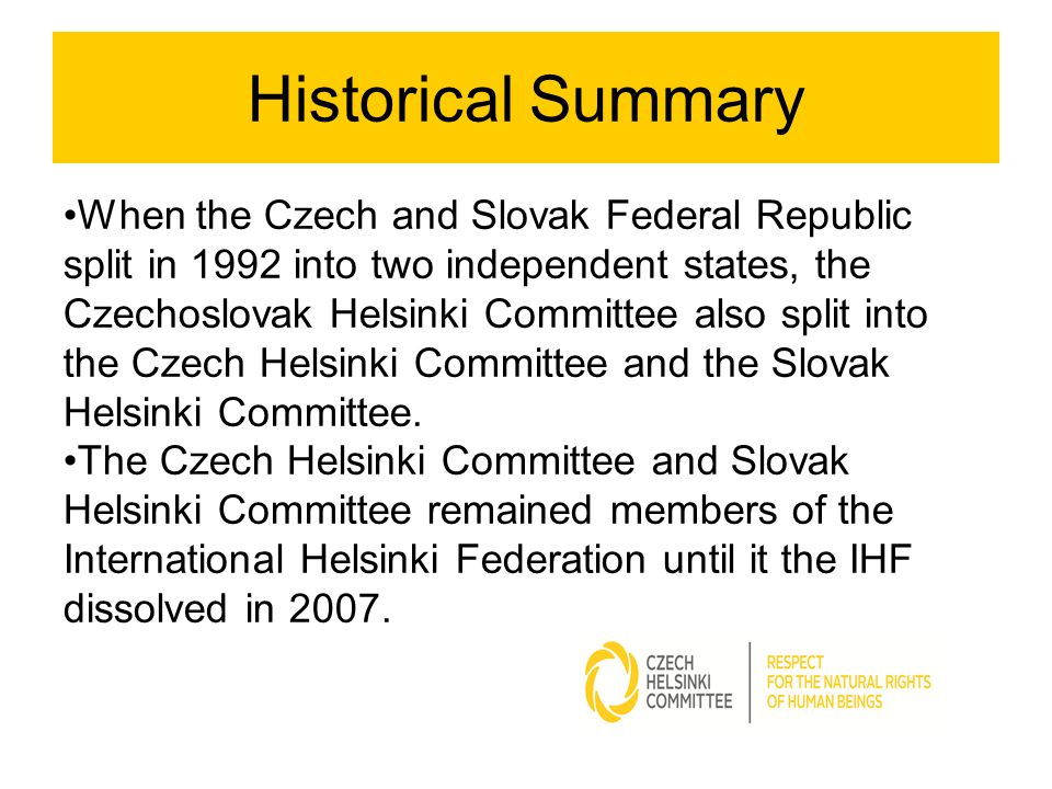 Historical Summary When the Czech and Slovak Federal Republic split in 1992 into two independent states, the Czechoslovak Helsinki Committee also split into the Czech Helsinki Committee and the Slovak Helsinki Committee.
