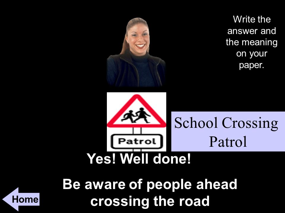 Be aware of people ahead crossing the road Home Yes.