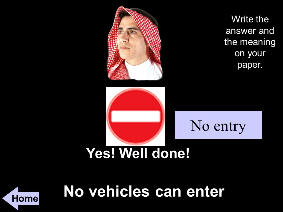 No vehicles can enter Home Yes! Well done! No entry Write the answer and the meaning on your paper.