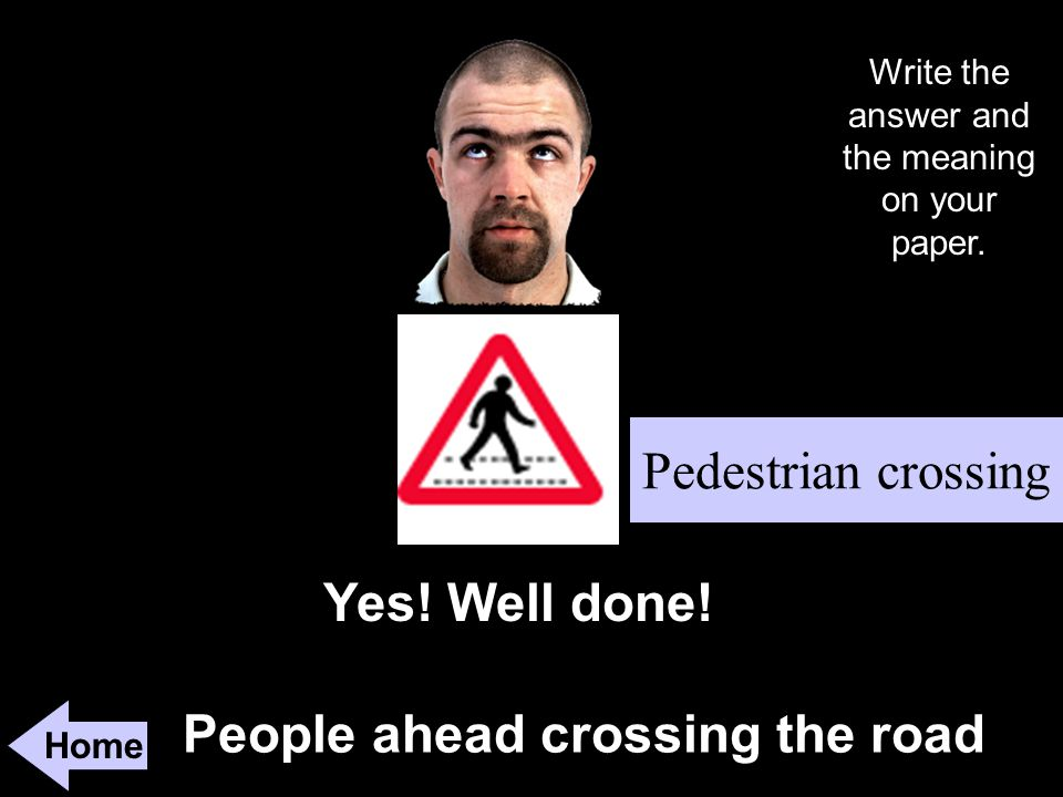 People ahead crossing the road Home Yes. Well done.