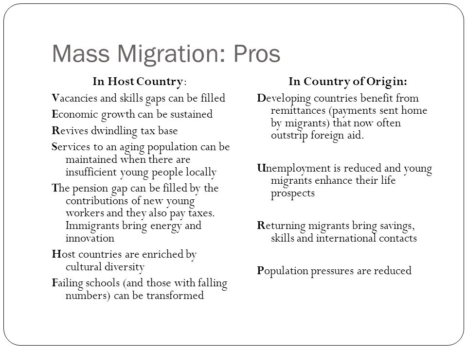 Mass Migration: Pros In Host Country: Vacancies and skills gaps can be filled Economic growth can be sustained Revives dwindling tax base Services to