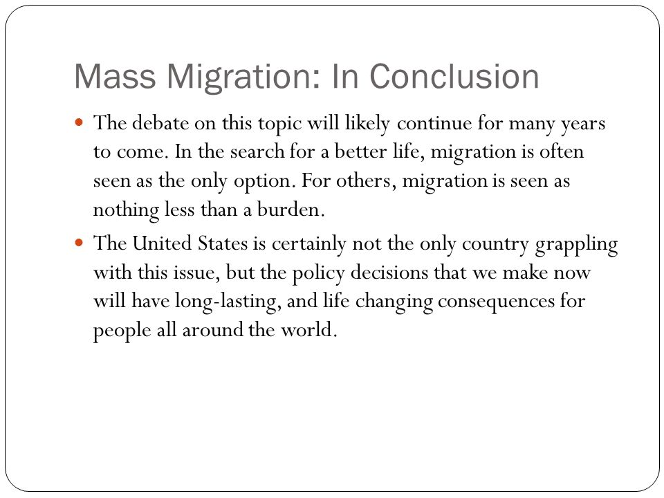 Mass Migration: In Conclusion The debate on this topic will likely continue for many years to come. In the search for a better life, migration is ofte
