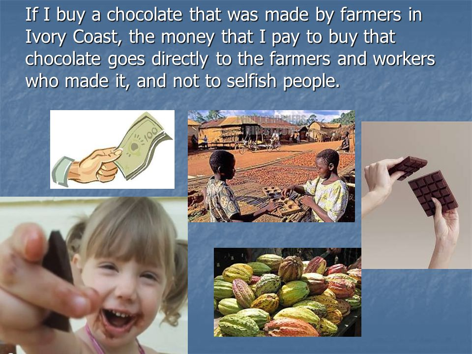 If I buy a chocolate that was made by farmers in Ivory Coast, the money that I pay to buy that chocolate goes directly to the farmers and workers who made it, and not to selfish people.
