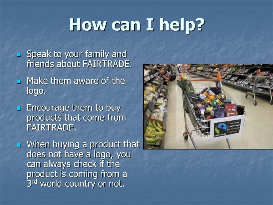 How can I help. Speak to your family and friends about FAIRTRADE.