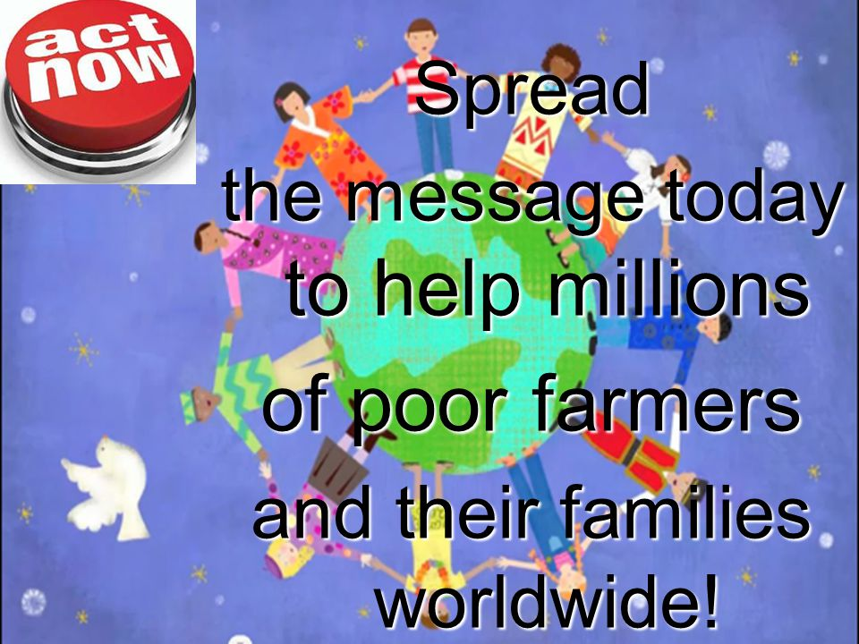 Spread the message today to help millions of poor farmers and their families worldwide!