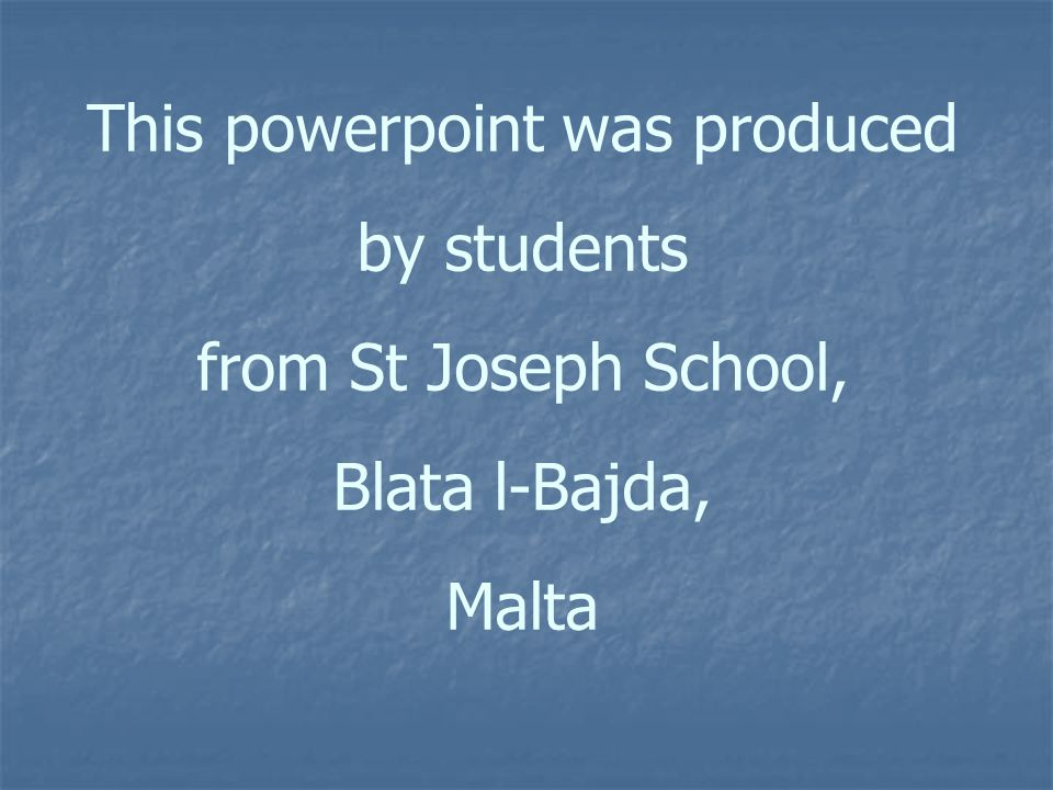This powerpoint was produced by students from St Joseph School, Blata l-Bajda, Malta