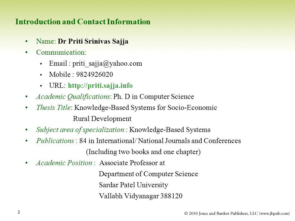 2 Introduction and Contact Information Name: Dr Priti Srinivas Sajja Communication: Email : priti_sajja@yahoo.com Mobile : 9824926020 URL: http://priti.sajja.info Academic Qualifications: Ph.