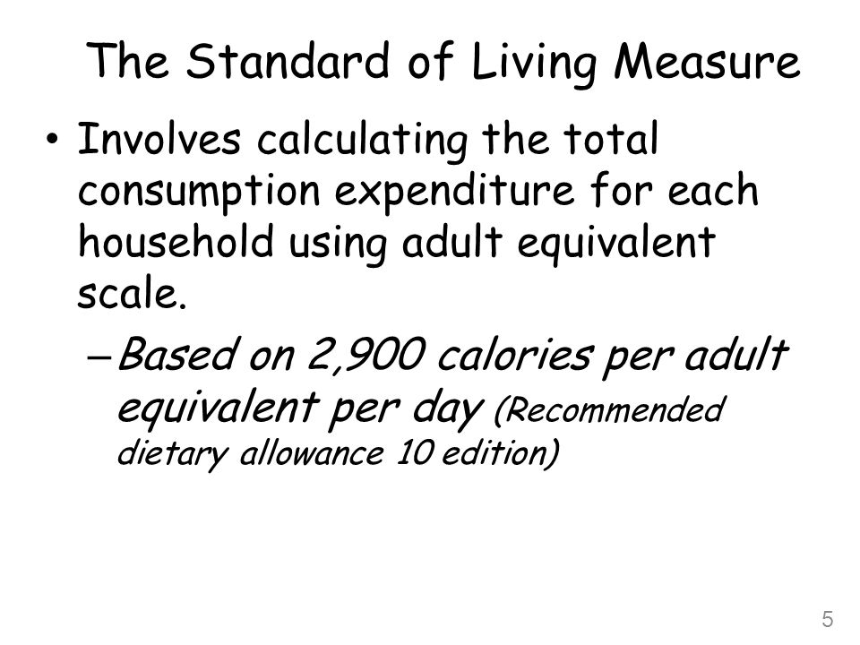 The Standard of Living Measure Welfare=Total Household Expenditure Price Index * Household Size (eqsc) Total Household Expenditure:  Food expenditure (actual)  Own food consumption  Non food expenditure (actual)  Non food (rent and user value) imputed  Housing expenditure Price Index:  Regional price differentials 6