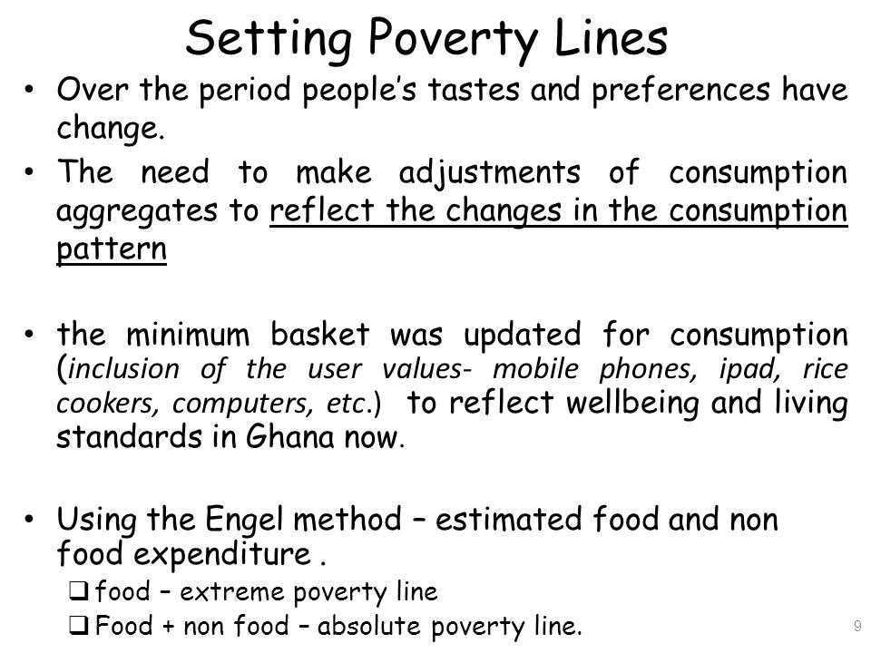 NEW Poverty Lines (2012/13) Absolute poverty line (Upper) - Gh¢1,314.00 per year - Gh¢3.60 per day Extreme poverty line (Lower) - Gh¢792.05 per year - Gh¢2.17 per day 10
