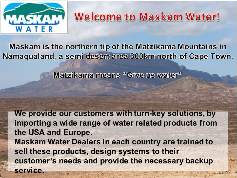 We provide our customers with turn-key solutions, by importing a wide range of water related products from the USA and Europe. Maskam Water Dealers in