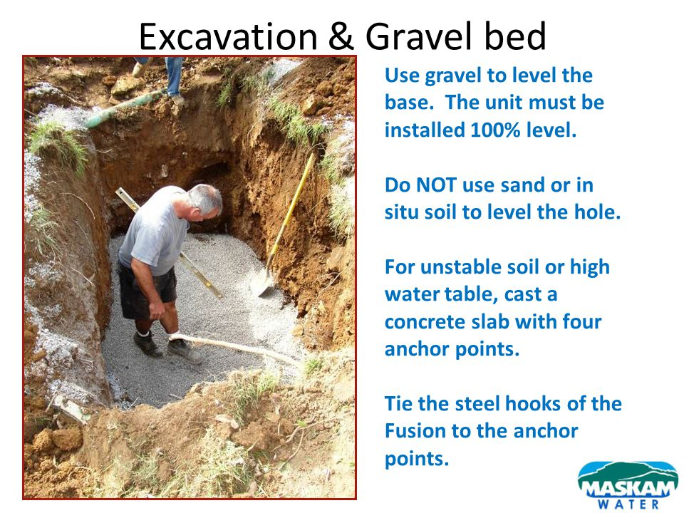 Excavation & Gravel bed Use gravel to level the base. The unit must be installed 100% level. Do NOT use sand or in situ soil to level the hole. For un