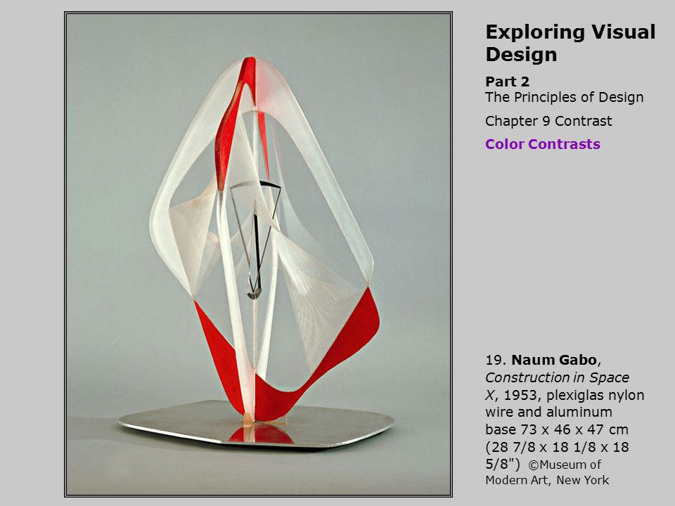 Exploring Visual Design Part 2 The Principles of Design Chapter 9 Contrast Color Contrasts 19. Naum Gabo, Construction in Space X, 1953, plexiglas nyl