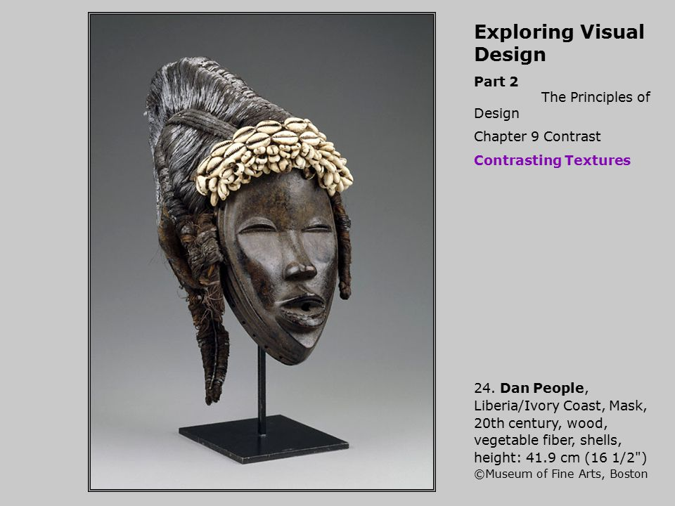 Exploring Visual Design Part 2 The Principles of Design Chapter 9 Contrast Contrasting Textures 24. Dan People, Liberia/Ivory Coast, Mask, 20th centur