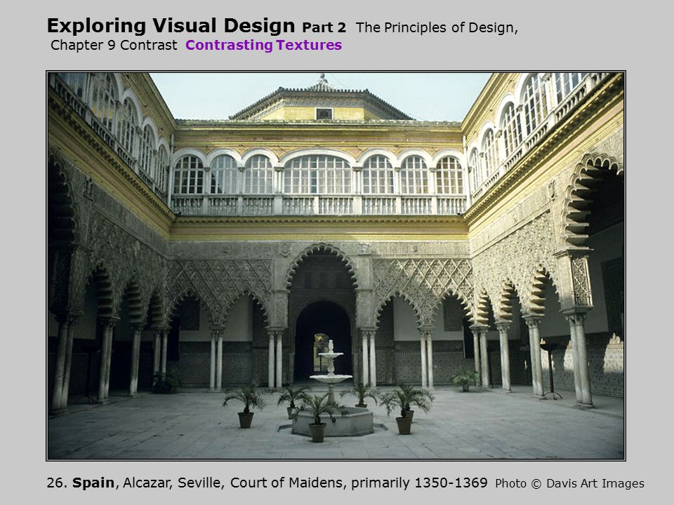 Exploring Visual Design Part 2 The Principles of Design, Chapter 9 Contrast Contrasting Textures 26. Spain, Alcazar, Seville, Court of Maidens, primar