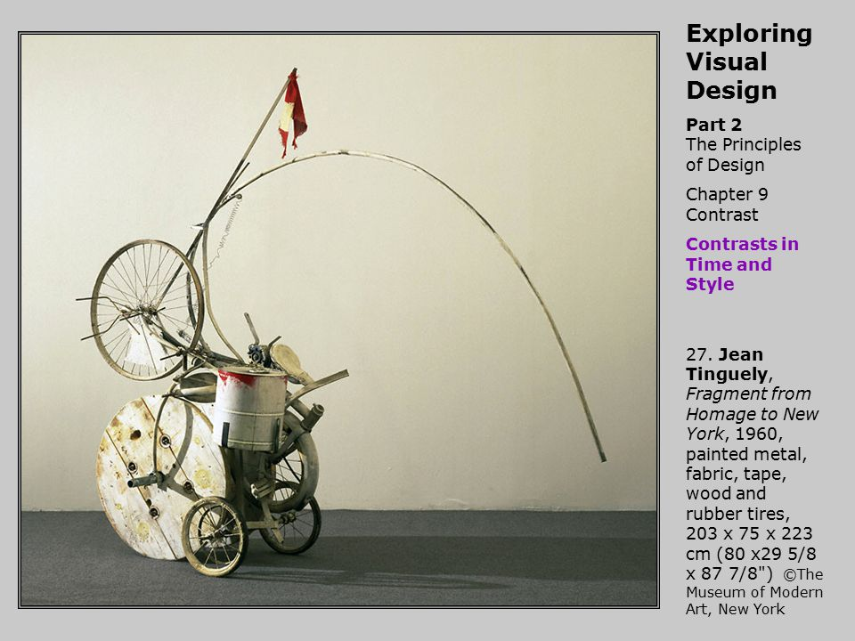 Exploring Visual Design Part 2 The Principles of Design Chapter 9 Contrast Contrasts in Time and Style 27. Jean Tinguely, Fragment from Homage to New