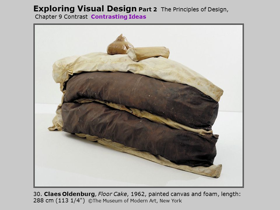Exploring Visual Design Part 2 The Principles of Design, Chapter 9 Contrast Contrasting Ideas 30. Claes Oldenburg, Floor Cake, 1962, painted canvas an