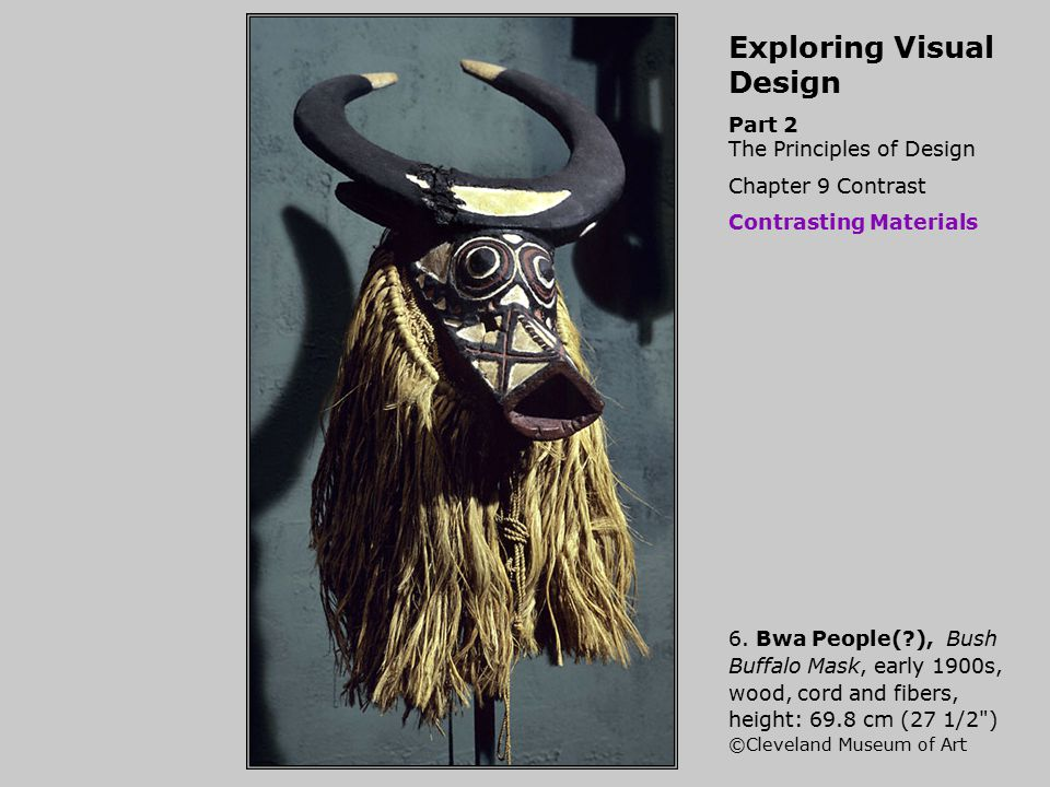Exploring Visual Design Part 2 The Principles of Design Chapter 9 Contrast Contrasting Materials 6. Bwa People(?), Bush Buffalo Mask, early 1900s, woo