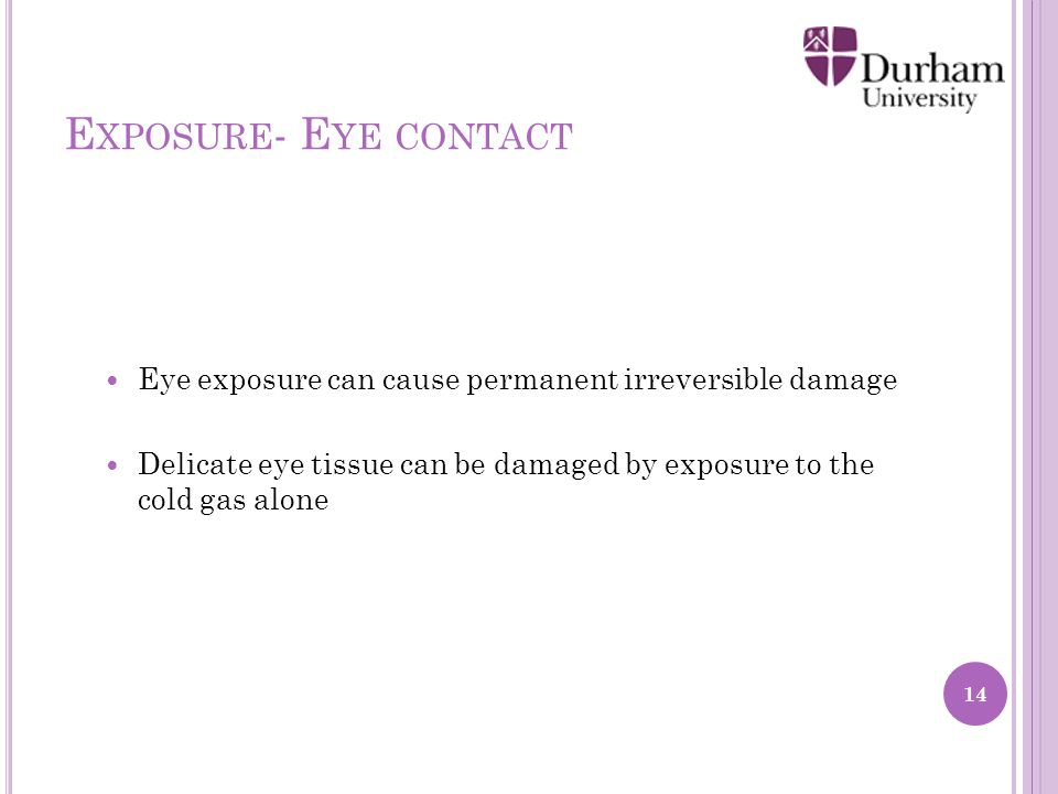 E XPOSURE - E YE CONTACT Eye exposure can cause permanent irreversible damage Delicate eye tissue can be damaged by exposure to the cold gas alone 14